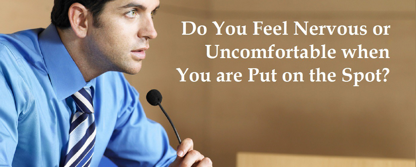Do You Feel Nervous or Uncomfortable when Put on the Spot?