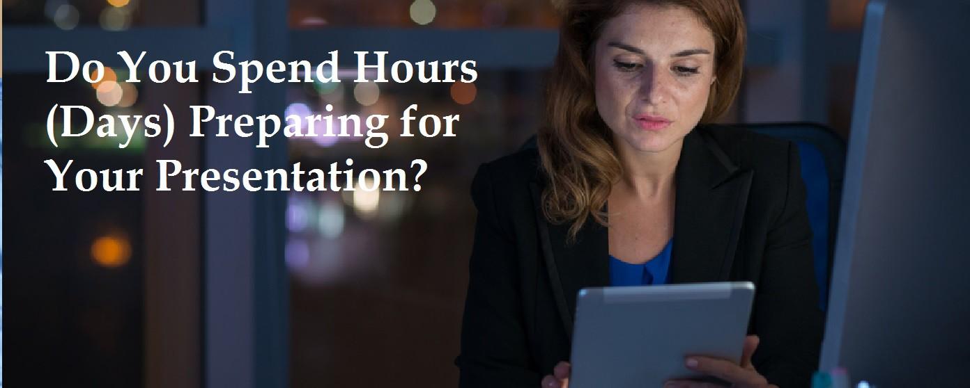 Do You Spend Hours Preparing for Your Presentation?